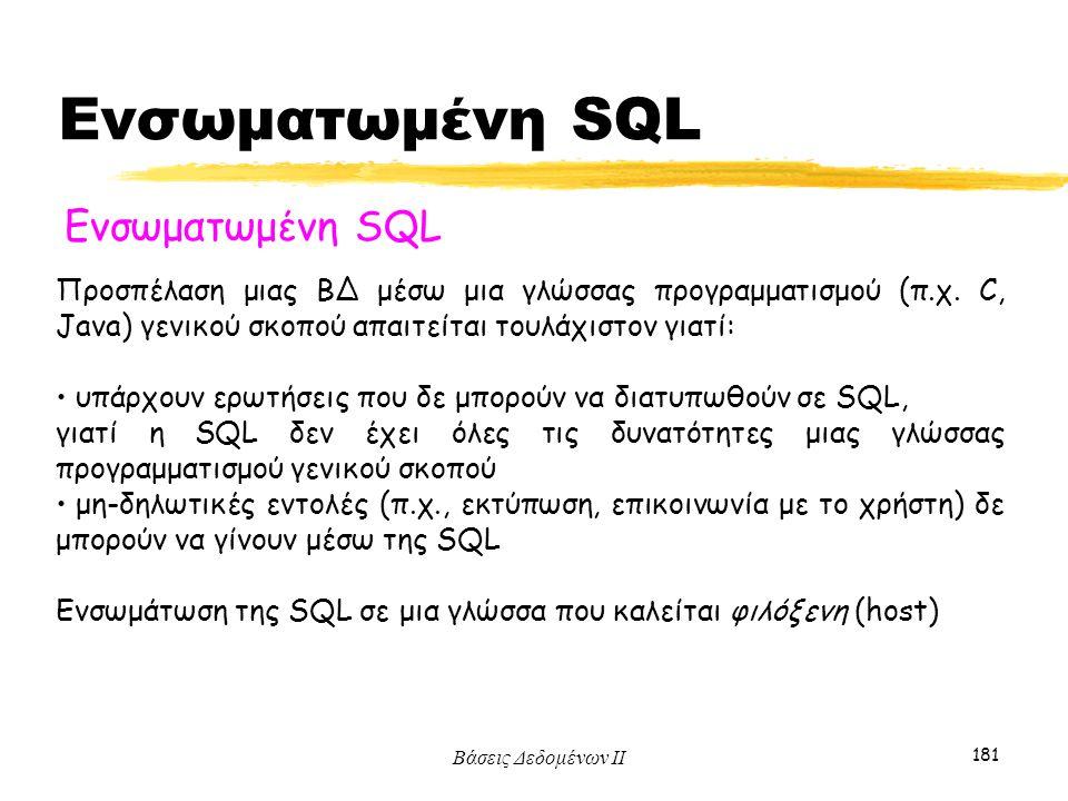 Βάσεις Δεδομένων ΙΙ 181 Ενσωματωμένη SQL Προσπέλαση μιας ΒΔ μέσω μια γλώσσας προγραμματισμού (π.χ. C, Java) γενικού σκοπού απαιτείται τουλάχιστον γιατ