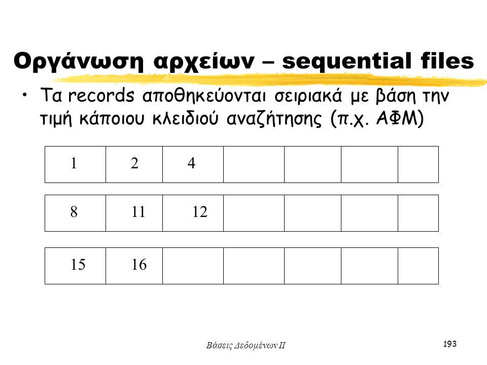 Βάσεις Δεδομένων ΙΙ 193 Οργάνωση αρχείων – sequential files Τα records αποθηκεύονται σειριακά με βάση την τιμή κάποιου κλειδιού αναζήτησης (π.χ. ΑΦΜ)