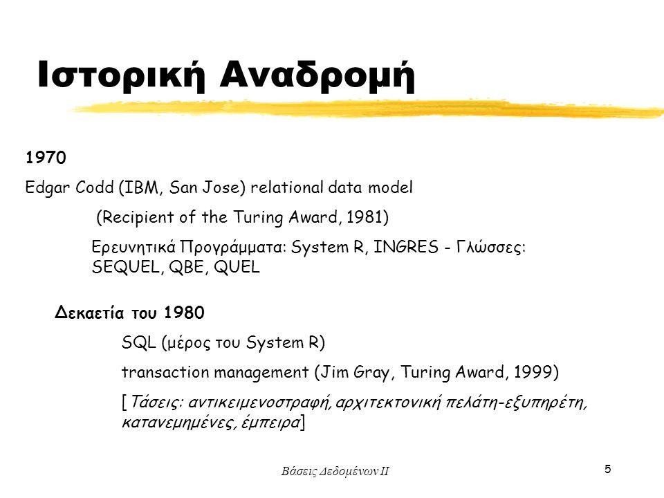 Βάσεις Δεδομένων ΙΙ 5 Ιστορική Αναδρομή 1970 Edgar Codd (IBM, San Jose) relational data model (Recipient of the Turing Award, 1981) Ερευνητικά Προγράμ
