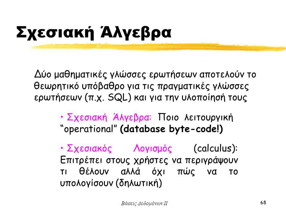 """Βάσεις Δεδομένων ΙΙ 68 Σχεσιακή Άλγεβρα: Ποιο λειτουργική """"operational"""" (database byte-code!) Σχεσιακός Λογισμός (calculus): Επιτρέπει στους χρήστες ν"""