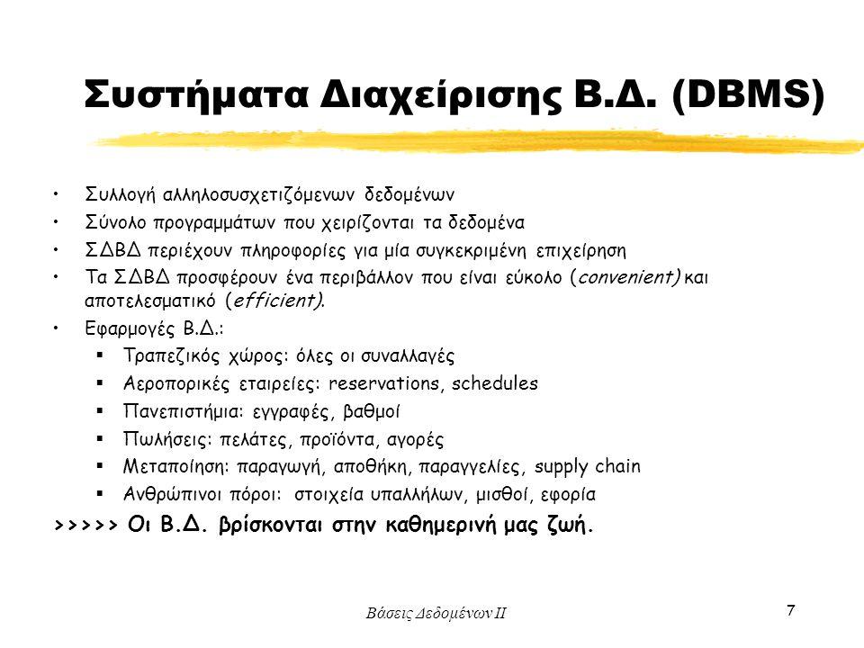 Βάσεις Δεδομένων ΙΙ 7 Συστήματα Διαχείρισης Β.Δ. (DBMS) Συλλογή αλληλοσυσχετιζόμενων δεδομένων Σύνολο προγραμμάτων που χειρίζονται τα δεδομένα ΣΔΒΔ πε