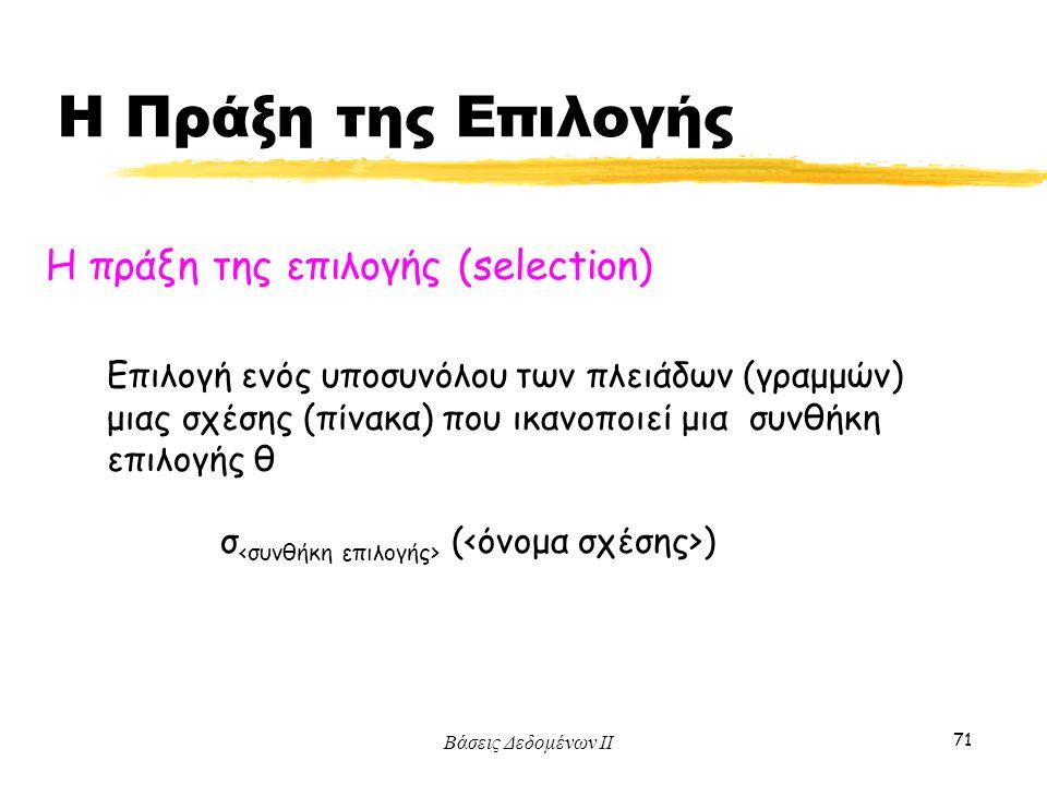 Βάσεις Δεδομένων ΙΙ 71 Η πράξη της επιλογής (selection) σ ( ) Επιλογή ενός υποσυνόλου των πλειάδων (γραμμών) μιας σχέσης (πίνακα) που ικανοποιεί μια σ