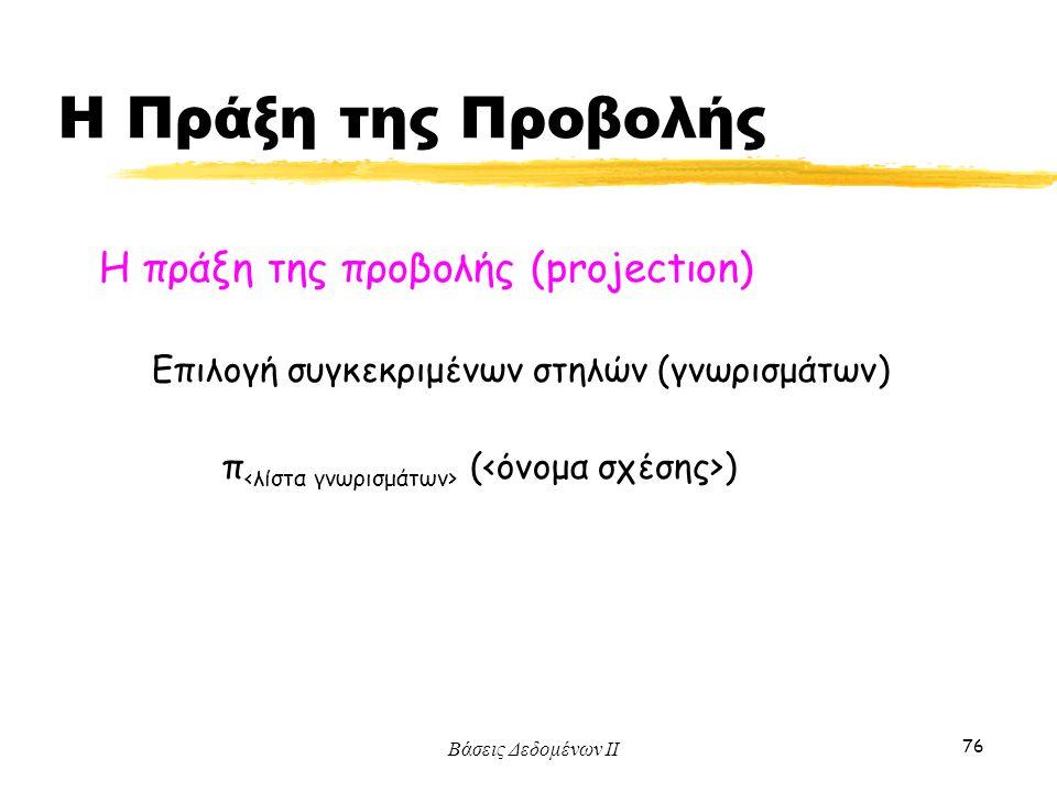 Βάσεις Δεδομένων ΙΙ 76 Η πράξη της προβολής (projectιοn) π ( ) Επιλογή συγκεκριμένων στηλών (γνωρισμάτων) Η Πράξη της Προβολής