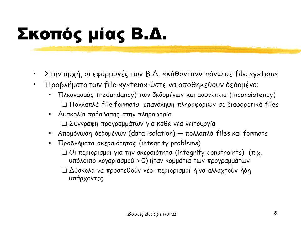 Βάσεις Δεδομένων ΙΙ 8 Σκοπός μίας Β.Δ. Στην αρχή, οι εφαρμογές των Β.Δ. «κάθονταν» πάνω σε file systems Προβλήματα των file systems ώστε να αποθηκεύου