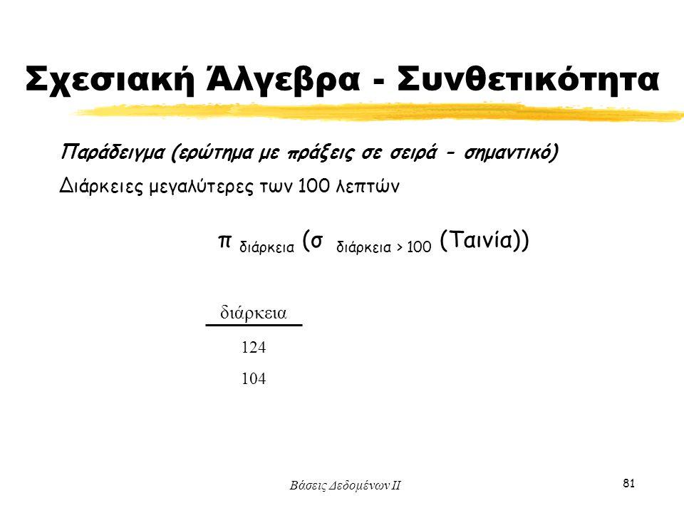 Βάσεις Δεδομένων ΙΙ 81 διάρκεια 124 104 Παράδειγμα (ερώτημα με πράξεις σε σειρά - σημαντικό) Διάρκειες μεγαλύτερες των 100 λεπτών π διάρκεια (σ διάρκε