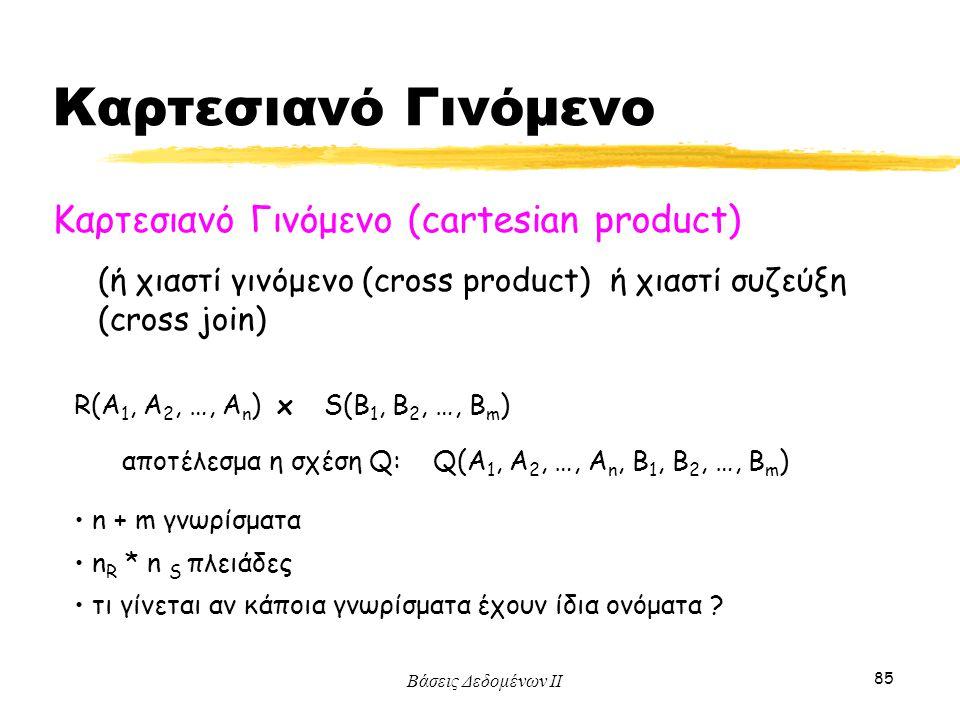 Βάσεις Δεδομένων ΙΙ 85 Καρτεσιανό Γινόμενο (cartesian product) R(A 1, A 2, …, A n ) x S(B 1, B 2, …, B m ) (ή χιαστί γινόμενο (cross product) ή χιαστί