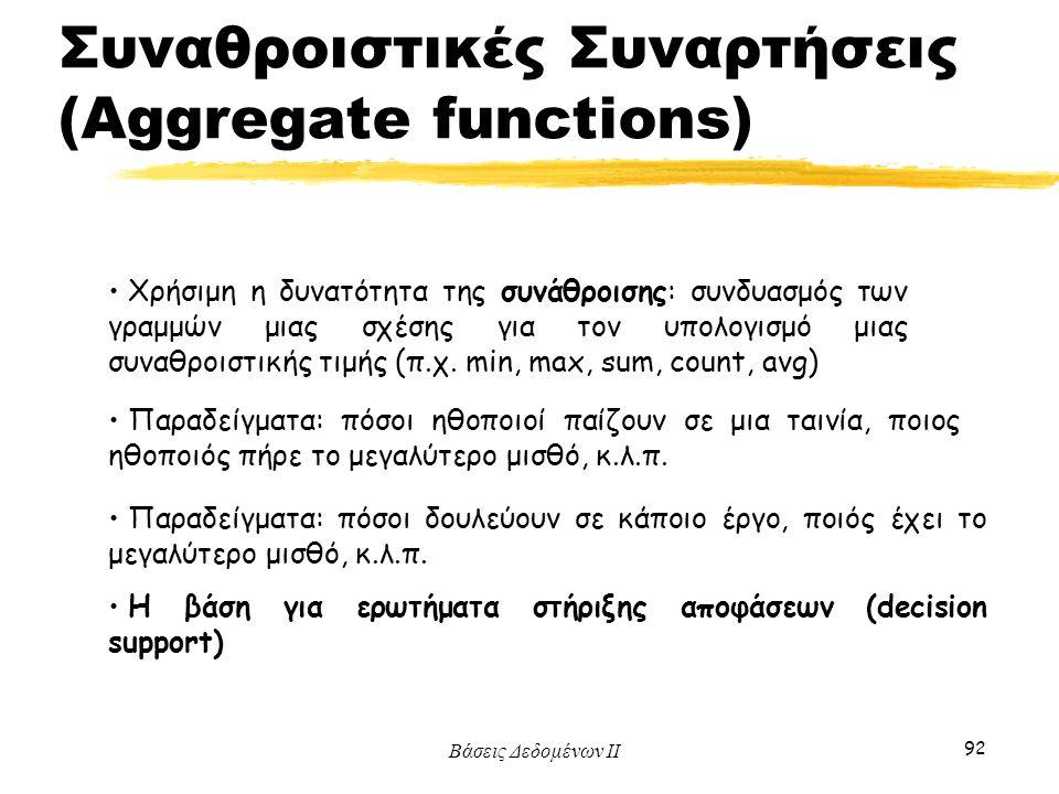 Βάσεις Δεδομένων ΙΙ 92 Χρήσιμη η δυνατότητα της συνάθροισης: συνδυασμός των γραμμών μιας σχέσης για τον υπολογισμό μιας συναθροιστικής τιμής (π.χ. min