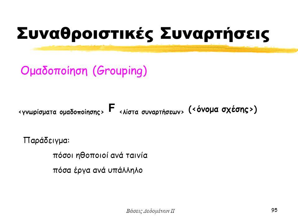 Βάσεις Δεδομένων ΙΙ 95 F ( ) Ομαδοποίηση (Grouping) Παράδειγμα: πόσοι ηθοποιοί ανά ταινία πόσα έργα ανά υπάλληλο Συναθροιστικές Συναρτήσεις