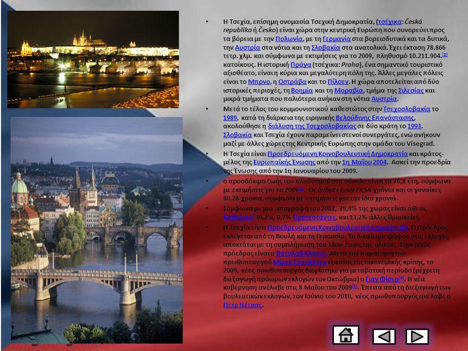 Η Τσεχία, επίσημη ονομασία Τσεχική Δημοκρατία, (τσέχικα: Česká republika ή Česko) είναι χώρα στην κεντρική Ευρώπη που συνορεύει προς τα βόρεια με την Πολωνία, με τη Γερμανία στα βορειοδυτικά και τα δυτικά, την Αυστρία στα νότια και τη Σλοβακία στα ανατολικά.