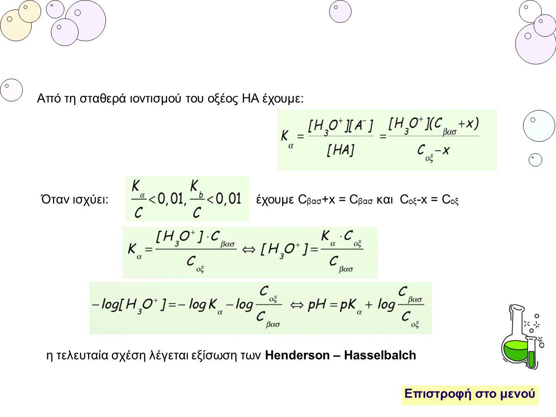 Επιστροφή στο μενού Από τη σταθερά ιοντισμού του οξέος ΗΑ έχουμε: Όταν ισχύει: έχουμε C βασ +x = C βασ και C οξ -x = C οξ η τελευταία σχέση λέγεται εξ