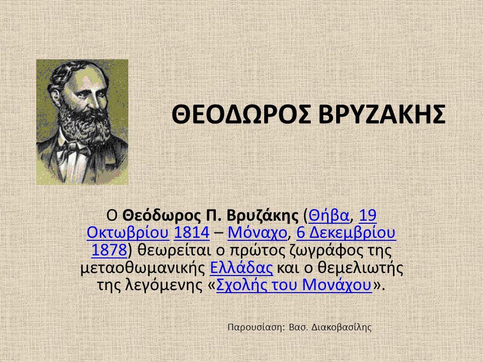 ΘΕΟΔΩΡΟΣ ΒΡΥΖΑΚΗΣ Ο Θεόδωρος Π. Βρυζάκης (Θήβα, 19 Οκτωβρίου 1814 – Μόναχο, 6 Δεκεμβρίου 1878) θεωρείται ο πρώτος ζωγράφος της μεταοθωμανικής Ελλάδας
