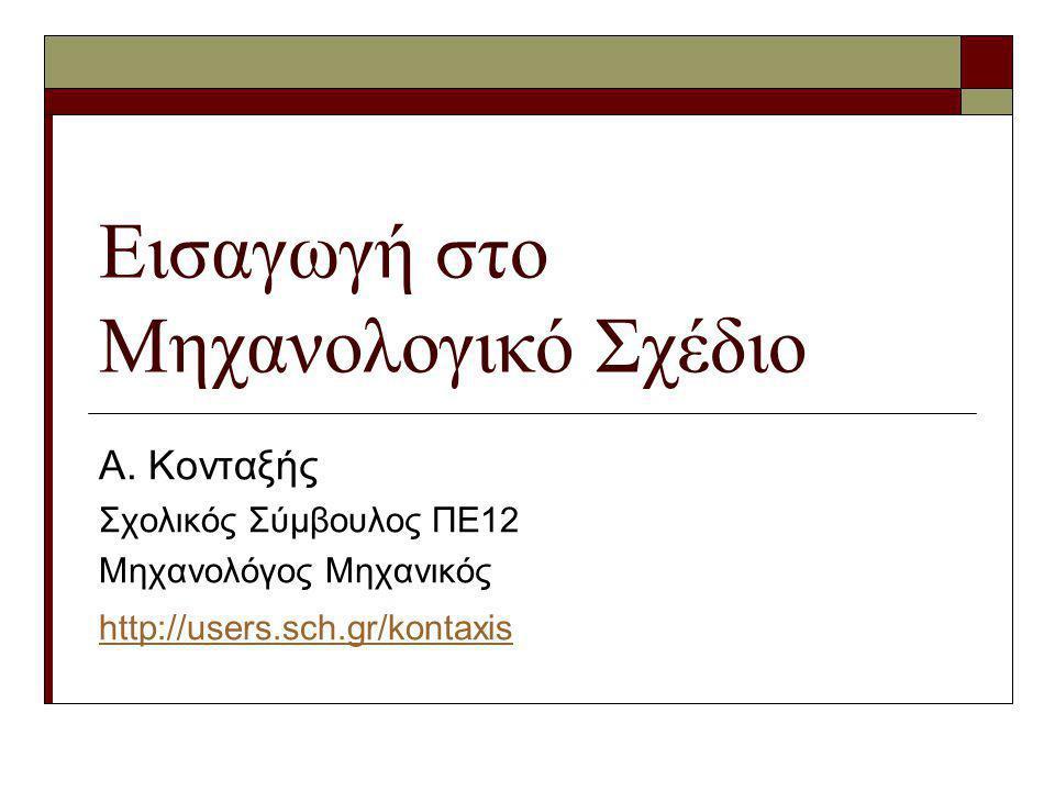 Εισαγωγή στο Μηχανολογικό Σχέδιο Α. Κονταξής Σχολικός Σύμβουλος ΠΕ12 Μηχανολόγος Μηχανικός http://users.sch.gr/kontaxis