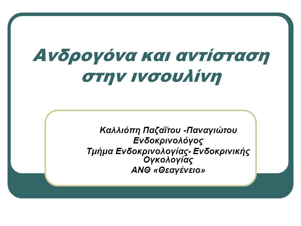 Ανδρογόνα και αντίσταση στην ινσουλίνη Καλλιόπη Παζαΐτου -Παναγιώτου Ενδοκρινολόγος Τμήμα Ενδοκρινολογίας- Ενδοκρινικής Ογκολογίας ΑΝΘ «Θεαγένειο»