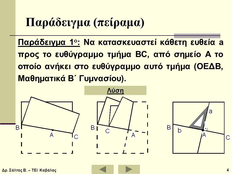 Δρ. Σάλτας Β. – ΤΕΙ Καβάλας 4 Παράδειγμα (πείραμα) Παράδειγμα 1 ο : Παράδειγμα 1 ο : Να κατασκευαστεί κάθετη ευθεία a προς το ευθύγραμμο τμήμα BC, από