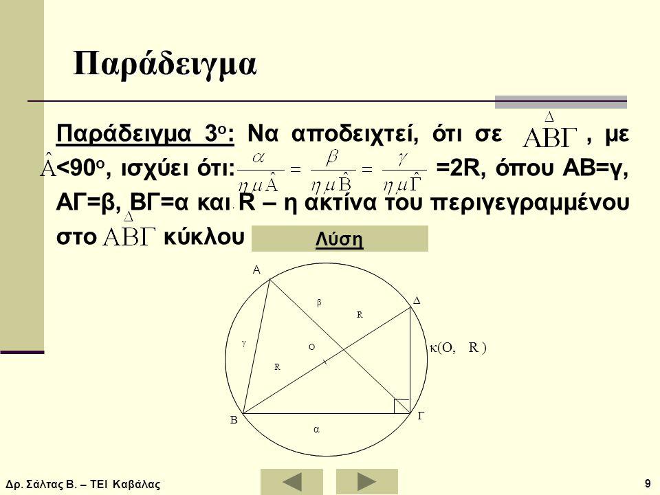 Δρ. Σάλτας Β. – ΤΕΙ Καβάλας 9 Παράδειγμα Παράδειγμα 3 ο : Παράδειγμα 3 ο : Να αποδειχτεί, ότι σε, με <90 ο, ισχύει ότι: =2R, όπου ΑΒ=γ, ΑΓ=β, ΒΓ=α και