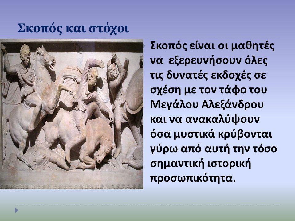 Σκοπός και στόχοι  Σκοπός είναι οι μαθητές να εξερευνήσουν όλες τις δυνατές εκδοχές σε σχέση με τον τάφο του Μεγάλου Αλεξάνδρου και να ανακαλύψουν όσα μυστικά κρύβονται γύρω από αυτή την τόσο σημαντική ιστορική προσωπικότητα.