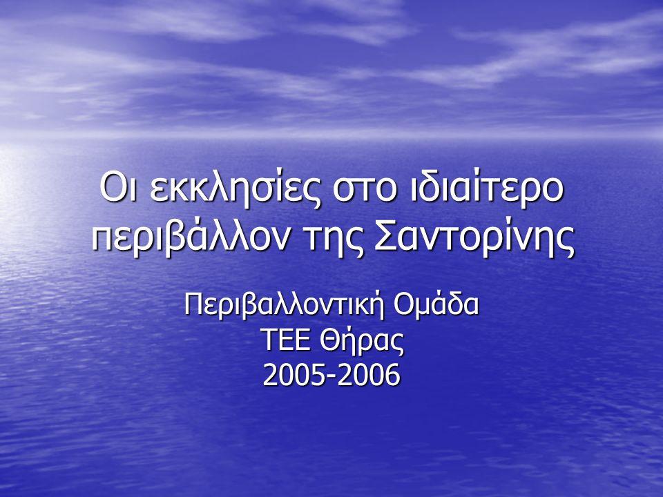 Οι εκκλησίες στο ιδιαίτερο περιβάλλον της Σαντορίνης Περιβαλλοντική Ομάδα ΤΕΕ Θήρας 2005-2006