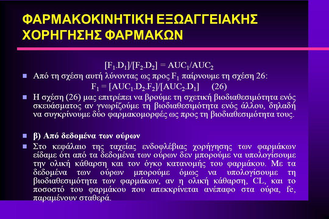 ΦΑΡΜΑΚΟΚΙΝΗΤΙΚΗ ΕΞΩΑΓΓΕΙΑΚΗΣ ΧΟΡΗΓΗΣΗΣ ΦΑΡΜΑΚΩΝ [F 1.D 1 ]/[F 2.D 2 ] = AUC 1 /AUC 2 n Από τη σχέση αυτή λύνοντας ως προς F 1 παίρνουμε τη σχέση 26: F