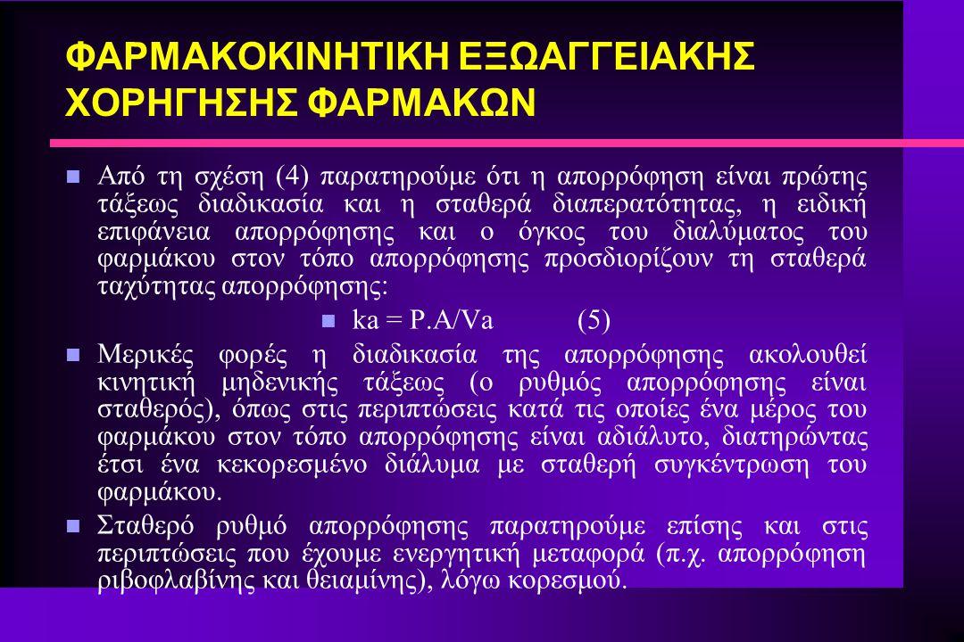 ΦΑΡΜΑΚΟΚΙΝΗΤΙΚΗ ΕΞΩΑΓΓΕΙΑΚΗΣ ΧΟΡΗΓΗΣΗΣ ΦΑΡΜΑΚΩΝ n Η ποσότητα του φαρμάκου, στον τόπο απορρόφησης, που πρόκειται να απορροφηθεί, Aa, δίδεται από τη σχέση (6): n Aa = F.D.e -kat (6) n Όπου F = Tο ποσοστό της χορηγηθείσας δόσης που απορροφάται, δηλαδή η βιοδιαθεσιμότητα του φαρμάκου n Ο χρόνος ημίσειας ζωής της απορρόφησης δίδεται από τη γνωστή σχέση: t 1/2ab = 0.693/ka (7) n Όπως και στις περιπτώσεις της ταχείας ενδοφλέβιας χορήγησης και της βραδείας ενδοφλέβιας έγχυσης, μπορούμε να παραστήσουμε το σώμα, στην περίπτωση της εξωαγγειακής χορήγησης των φαρμάκων με ένα δοχείο ή διαμέρισμα που δέχεται διάλυμα του φαρμάκου με κινητική πρώτης τάξεως από ένα άλλο δοχείο.
