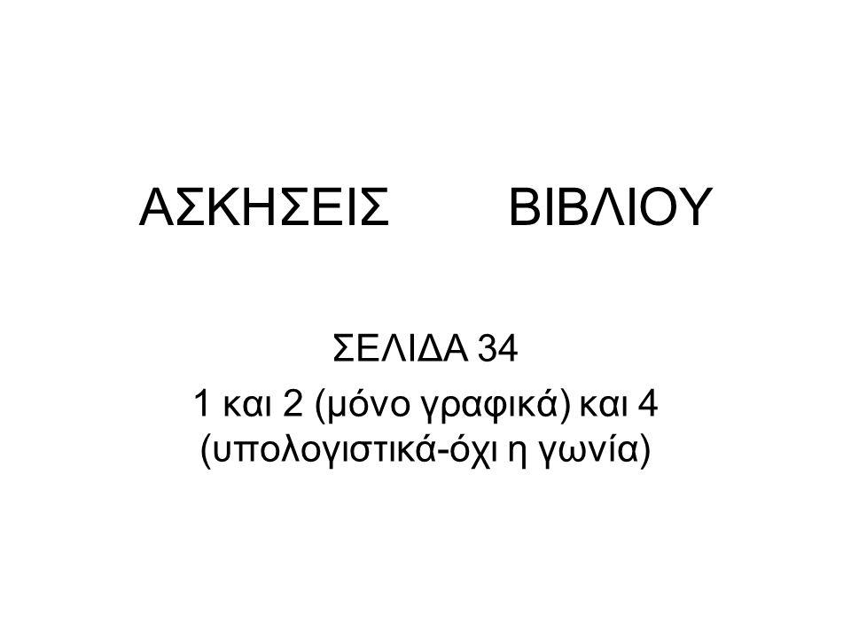ΑΣΚΗΣΕΙΣ ΒΙΒΛΙΟΥ ΣΕΛΙΔΑ 34 1 και 2 (μόνο γραφικά) και 4 (υπολογιστικά-όχι η γωνία)