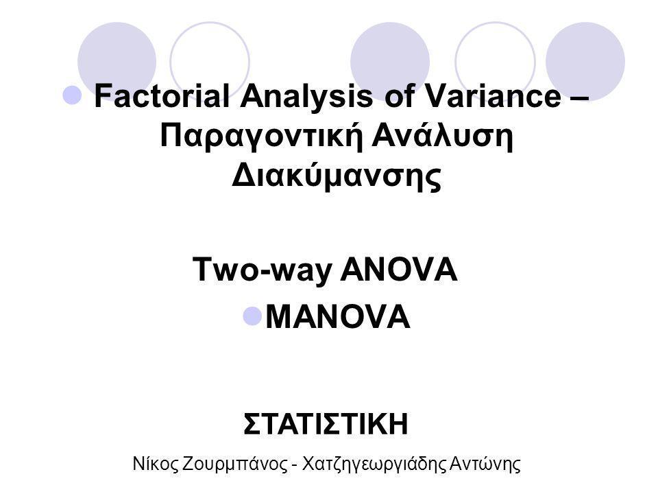 Factorial Analysis of Variance – Παραγοντική Ανάλυση Διακύμανσης Two-way ANOVA MANOVA ΣΤΑΤΙΣΤΙΚΗ Νίκος Ζουρμπάνος - Χατζηγεωργιάδης Αντώνης