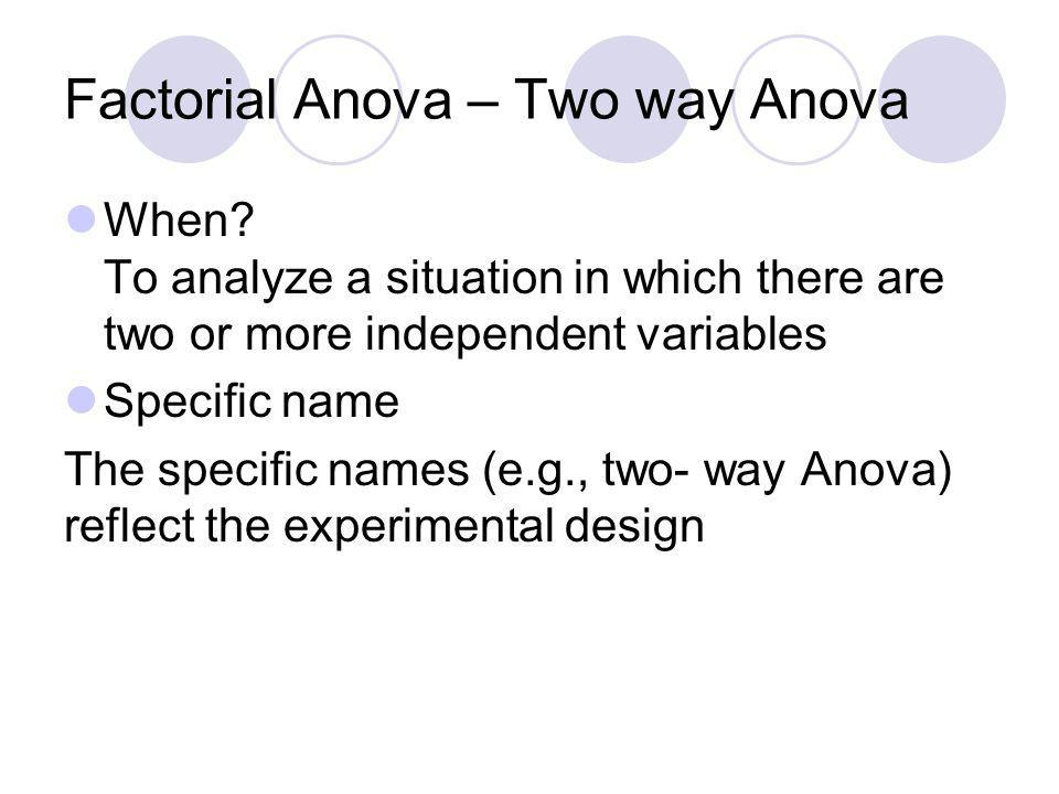 Factorial Anova – Two way Anova When? To analyze a situation in which there are two or more independent variables Specific name The specific names (e.