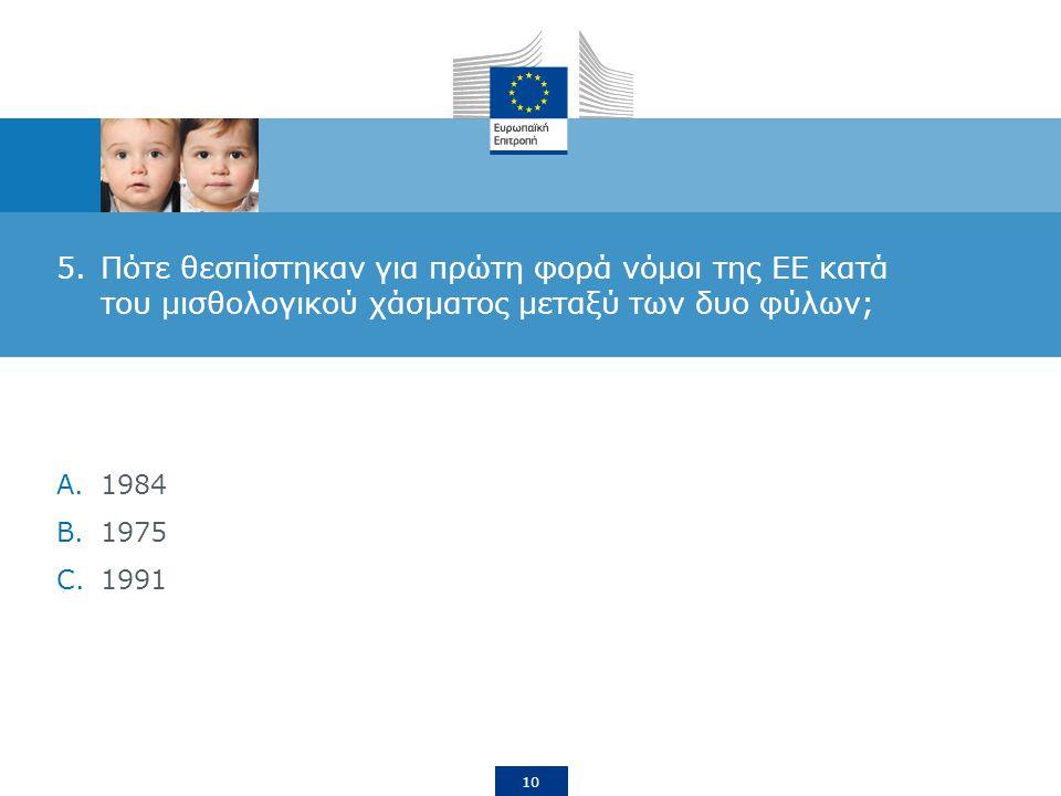 10 5.Πότε θεσπίστηκαν για πρώτη φορά νόμοι της ΕΕ κατά του μισθολογικού χάσματος μεταξύ των δυο φύλων; A.1984 B.1975 C.1991