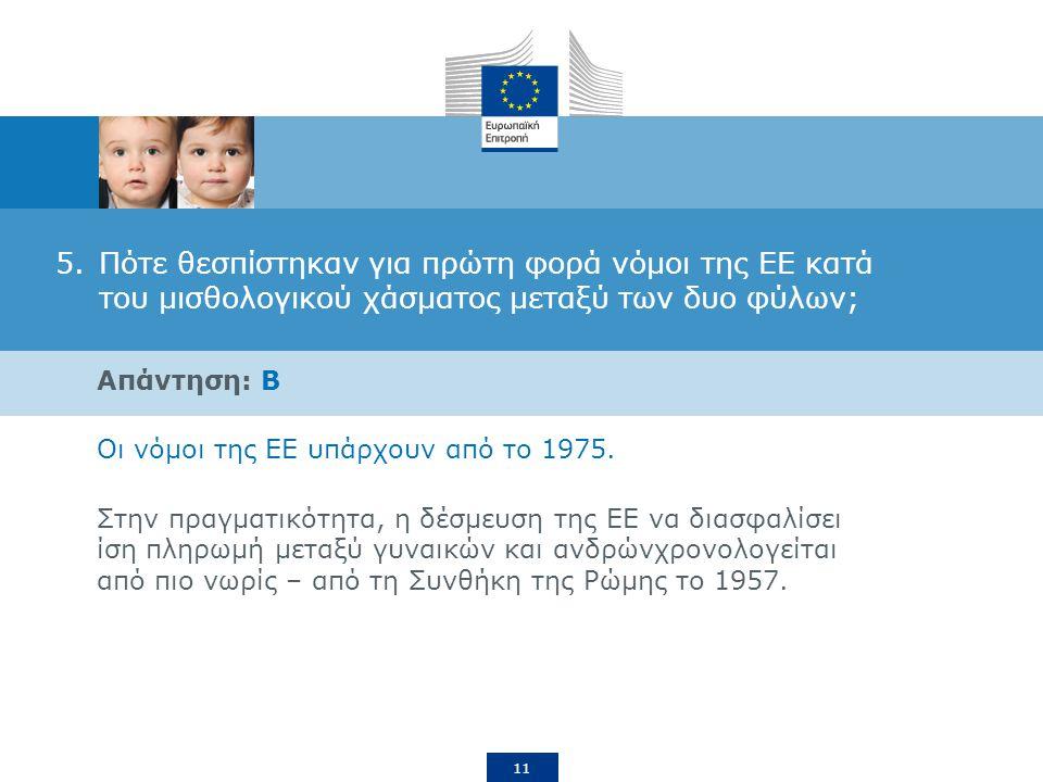 11 5.Πότε θεσπίστηκαν για πρώτη φορά νόμοι της ΕΕ κατά του μισθολογικού χάσματος μεταξύ των δυο φύλων; Απάντηση: B Οι νόμοι της ΕΕ υπάρχουν από το 1975.