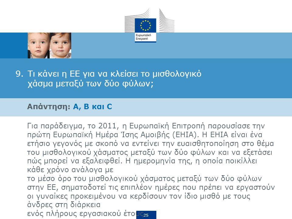 25 9.Τι κάνει η ΕΕ για να κλείσει το μισθολογικό χάσμα μεταξύ των δύο φύλων; Απάντηση: A, B και C Για παράδειγμα, το 2011, η Ευρωπαϊκή Επιτροπή παρουσίασε την πρώτη Ευρωπαϊκή Ημέρα Ίσης Αμοιβής (ΕΗΙΑ).