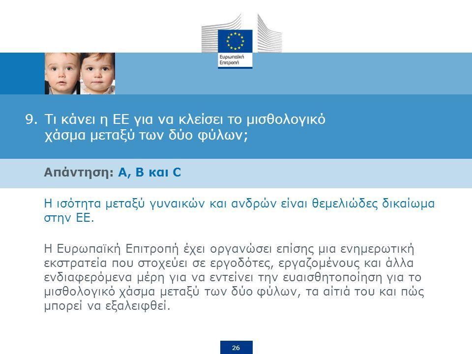 26 9.Τι κάνει η ΕΕ για να κλείσει το μισθολογικό χάσμα μεταξύ των δύο φύλων; Απάντηση: A, B και C Η ισότητα μεταξύ γυναικών και ανδρών είναι θεμελιώδες δικαίωμα στην ΕΕ.