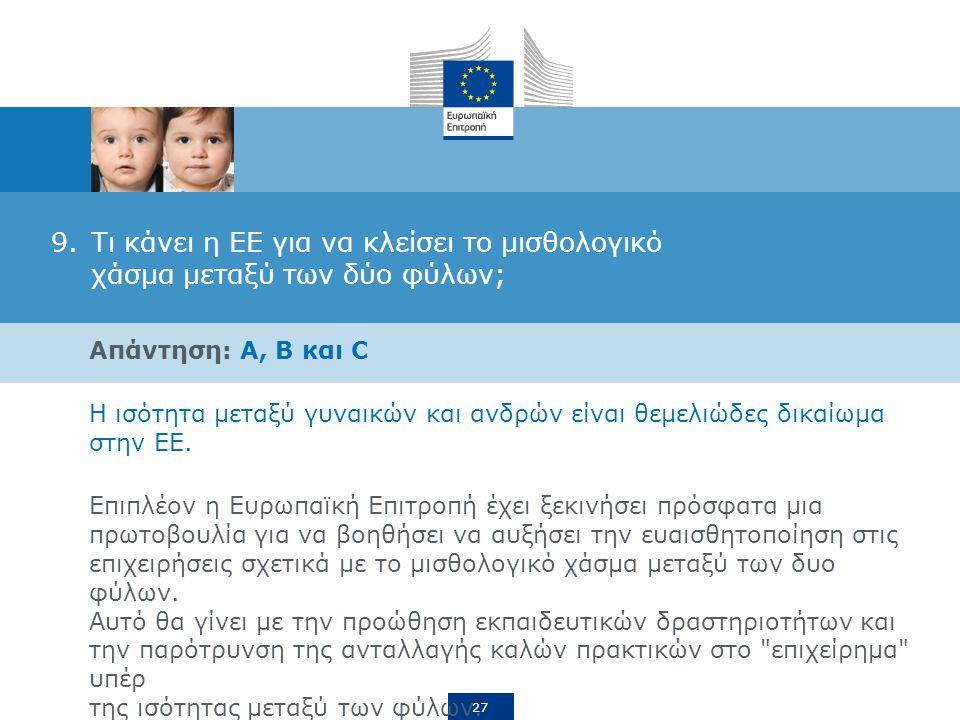 27 9.Τι κάνει η ΕΕ για να κλείσει το μισθολογικό χάσμα μεταξύ των δύο φύλων; Απάντηση: A, B και C Η ισότητα μεταξύ γυναικών και ανδρών είναι θεμελιώδες δικαίωμα στην ΕΕ.