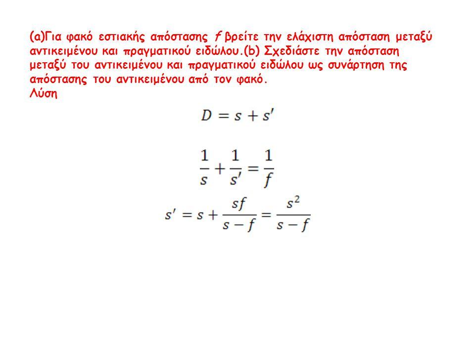 (a)Για φακό εστιακής απόστασης f βρείτε την ελάχιστη απόσταση μεταξύ αντικειμένου και πραγματικού ειδώλου.(b) Σχεδιάστε την απόσταση μεταξύ του αντικειμένου και πραγματικού ειδώλου ως συνάρτηση της απόστασης του αντικειμένου από τον φακό.