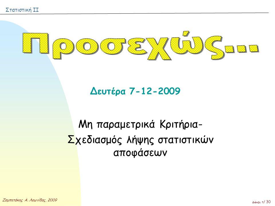 Στατιστική ΙΙ Ζαμπετάκης Α. Λεωνίδας, 2009 Διάλεξη 7 / 30 Δευτέρα 7-12-2009 Μη παραμετρικά Κριτήρια- Σχεδιασμός λήψης στατιστικών αποφάσεων