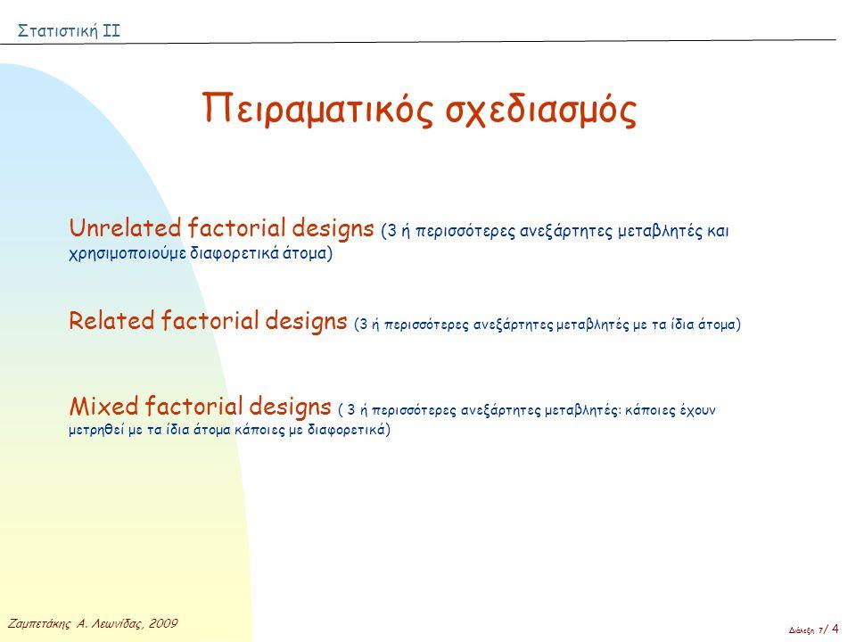 Στατιστική ΙΙ Ζαμπετάκης Α. Λεωνίδας, 2009 Διάλεξη 7 / 4 Πειραματικός σχεδιασμός Unrelated factorial designs (3 ή περισσότερες ανεξάρτητες μεταβλητές