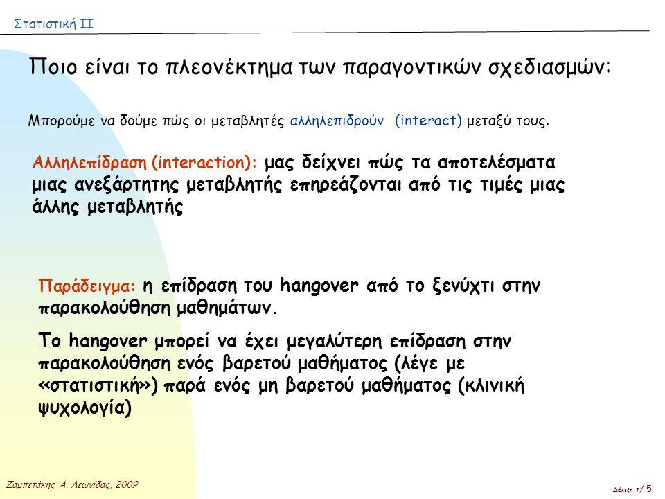 Στατιστική ΙΙ Ζαμπετάκης Α. Λεωνίδας, 2009 Διάλεξη 7 / 5 Ποιο είναι το πλεονέκτημα των παραγοντικών σχεδιασμών: Μπορούμε να δούμε πώς οι μεταβλητές αλ