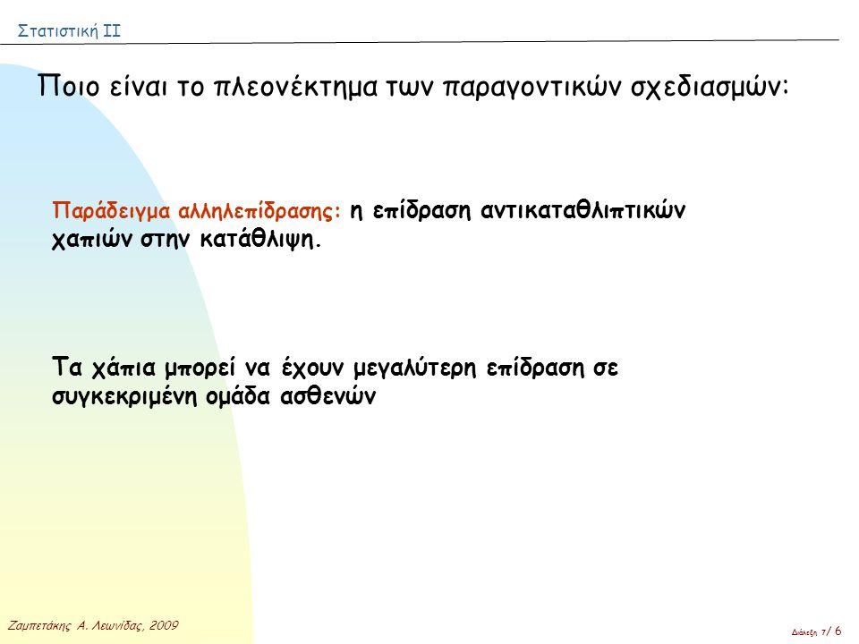 Στατιστική ΙΙ Ζαμπετάκης Α. Λεωνίδας, 2009 Διάλεξη 7 / 6 Ποιο είναι το πλεονέκτημα των παραγοντικών σχεδιασμών: Παράδειγμα αλληλεπίδρασης: η επίδραση
