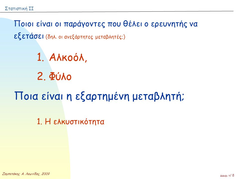 Στατιστική ΙΙ Ζαμπετάκης Α. Λεωνίδας, 2009 Διάλεξη 7 / 8 Ποιοι είναι οι παράγοντες που θέλει ο ερευνητής να εξετάσει (δηλ. οι ανεξάρτητες μεταβλητές;)