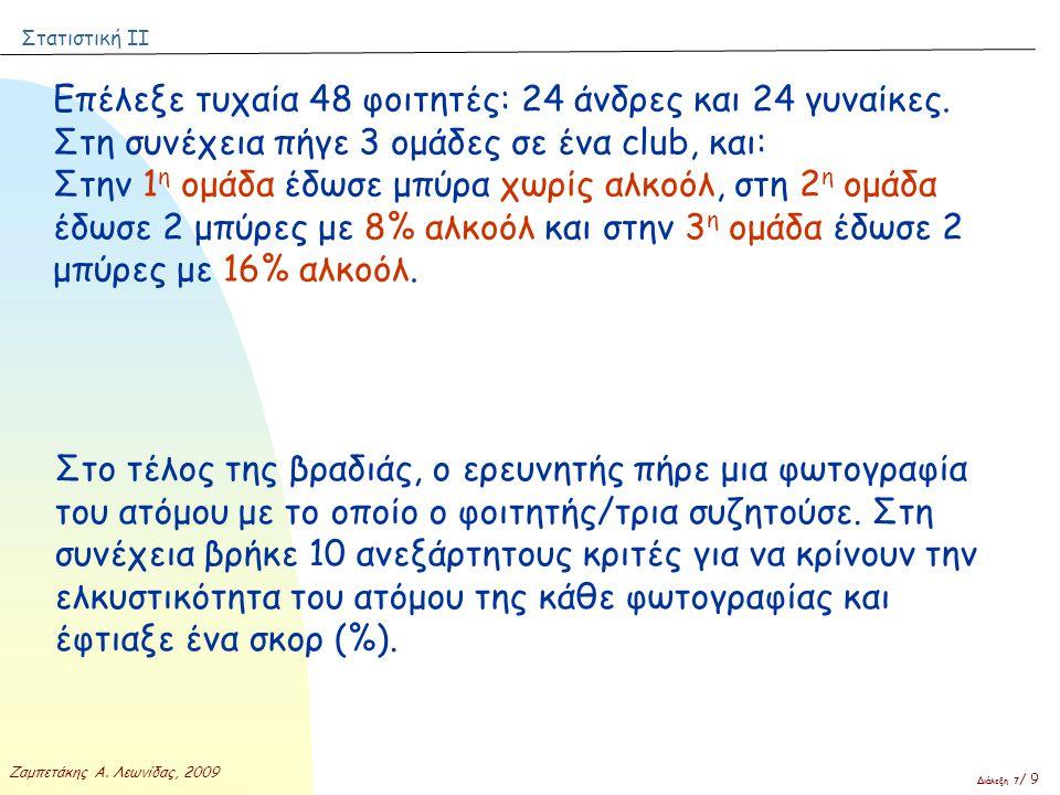 Στατιστική ΙΙ Ζαμπετάκης Α. Λεωνίδας, 2009 Διάλεξη 7 / 9 Επέλεξε τυχαία 48 φοιτητές: 24 άνδρες και 24 γυναίκες. Στη συνέχεια πήγε 3 ομάδες σε ένα club