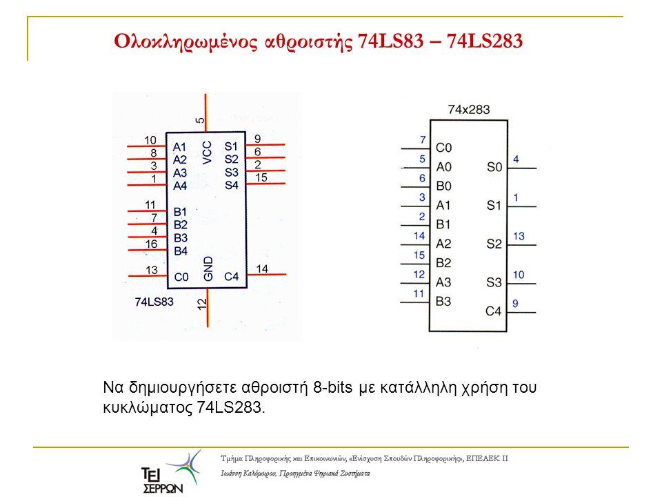Ολοκληρωμένος αθροιστής 74LS83 – 74LS283 Να δημιουργήσετε αθροιστή 8-bits με κατάλληλη χρήση του κυκλώματος 74LS283.