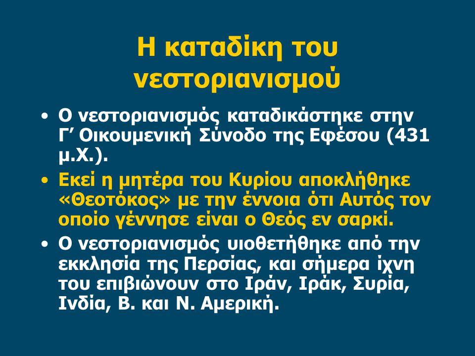 Η καταδίκη του νεστοριανισμού Ο νεστοριανισμός καταδικάστηκε στην Γ' Οικουμενική Σύνοδο της Εφέσου (431 μ.Χ.). Εκεί η μητέρα του Κυρίου αποκλήθηκε «Θε