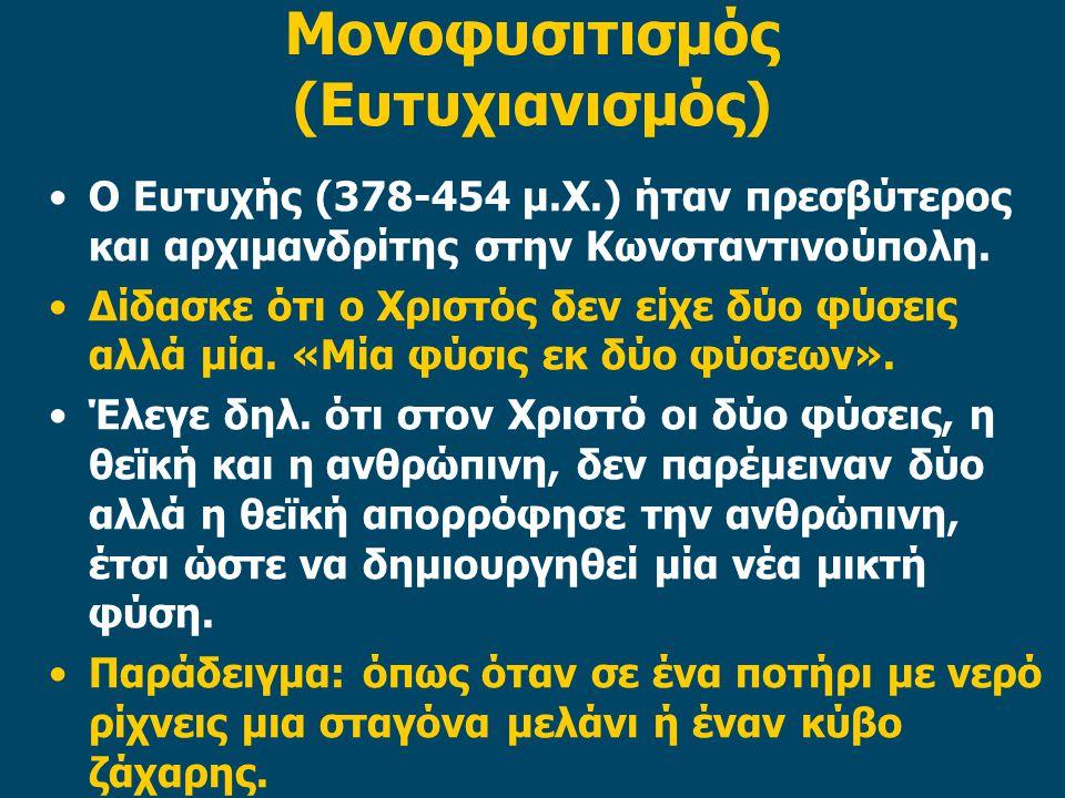 Μονοφυσιτισμός (Ευτυχιανισμός) Ο Ευτυχής (378-454 μ.Χ.) ήταν πρεσβύτερος και αρχιμανδρίτης στην Κωνσταντινούπολη. Δίδασκε ότι ο Χριστός δεν είχε δύο φ