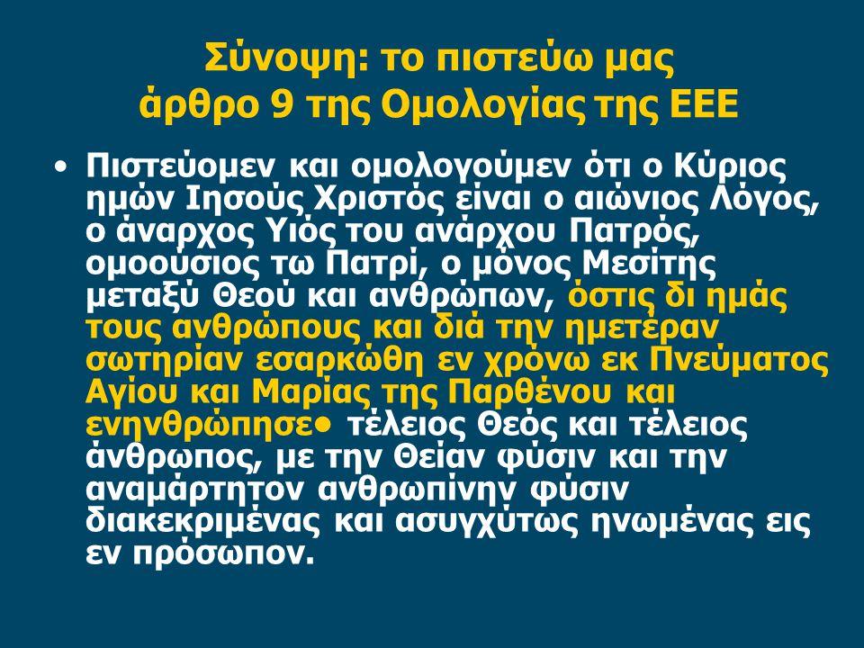 Σύνοψη: το πιστεύω μας άρθρο 9 της Ομολογίας της ΕΕΕ Πιστεύομεν και ομολογούμεν ότι ο Κύριος ημών Ιησούς Χριστός είναι ο αιώνιος Λόγος, ο άναρχος Υιός του ανάρχου Πατρός, ομοούσιος τω Πατρί, ο μόνος Μεσίτης μεταξύ Θεού και ανθρώπων, όστις δι ημάς τους ανθρώπους και διά την ημετέραν σωτηρίαν εσαρκώθη εν χρόνω εκ Πνεύματος Αγίου και Μαρίας της Παρθένου και ενηνθρώπησε τέλειος Θεός και τέλειος άνθρωπος, με την Θείαν φύσιν και την αναμάρτητον ανθρωπίνην φύσιν διακεκριμένας και ασυγχύτως ηνωμένας εις εν πρόσωπον.