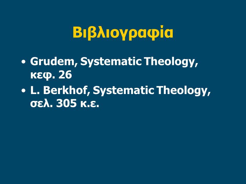 Βιβλιογραφία Grudem, Systematic Theology, κεφ. 26 L. Berkhof, Systematic Theology, σελ. 305 κ.ε.