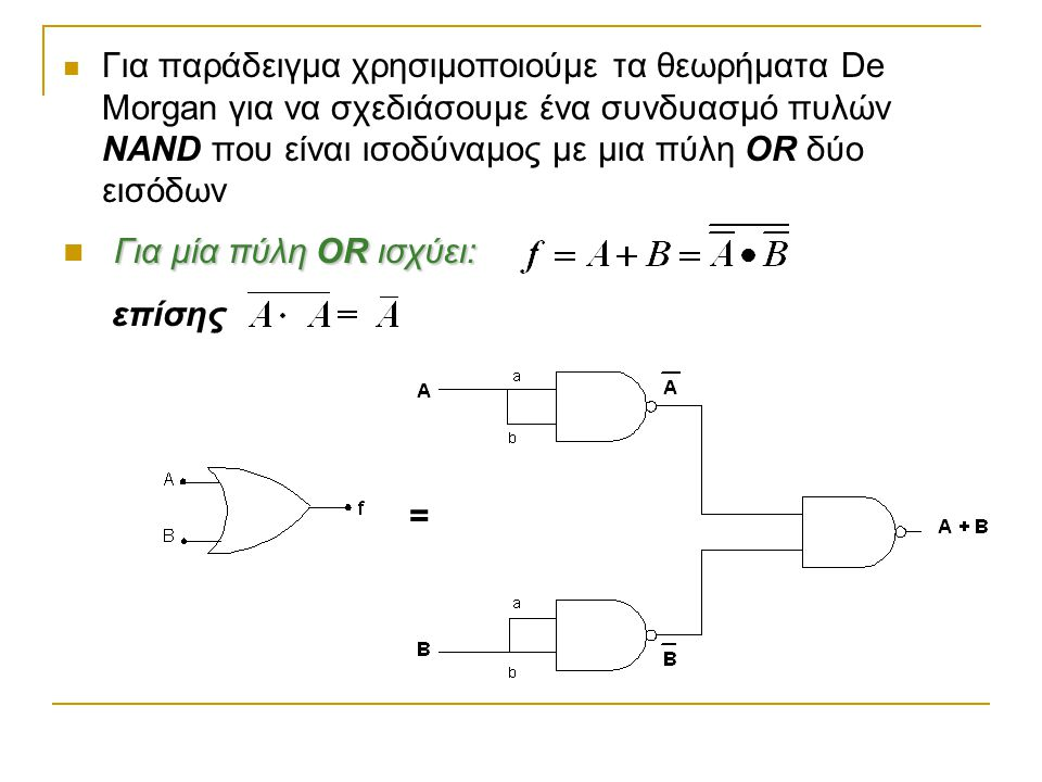 Για παράδειγμα χρησιμοποιούμε τα θεωρήματα De Morgan για να σχεδιάσουμε ένα συνδυασμό πυλών NAND που είναι ισοδύναμος με μια πύλη OR δύο εισόδων Για μ