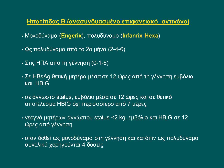 Ηπατίτιδας Β (ανασυνδυασμένο επιφανειακό αντιγόνο) Μονοδύναμο (Engerix), πολυδύναμο (Infanrix Ηexa) Ως πολυδύναμο από το 2ο μήνα (2-4-6) Στις ΗΠΑ από