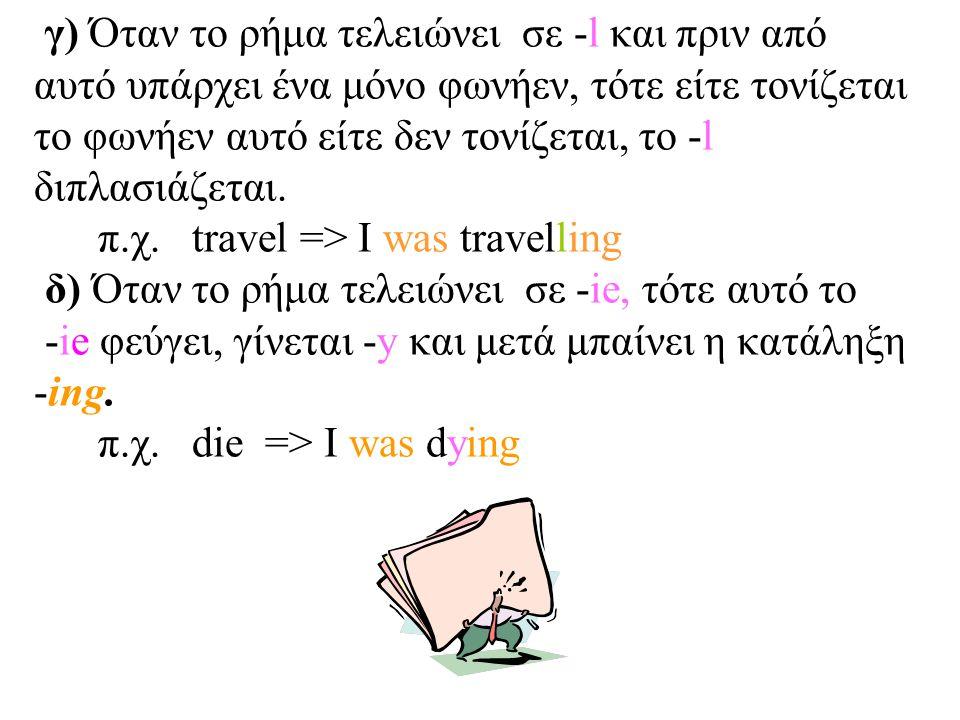 γ) Όταν το ρήμα τελειώνει σε -l και πριν από αυτό υπάρχει ένα μόνο φωνήεν, τότε είτε τονίζεται το φωνήεν αυτό είτε δεν τονίζεται, το -l διπλασιάζεται.