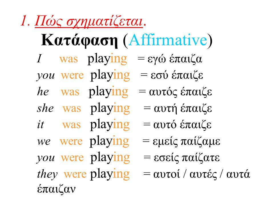 1. Πώς σχηματίζεται. Κατάφαση (Affirmative) I was playing = εγώ έπαιζα you were playing = εσύ έπαιζε he was playing = αυτός έπαιζε she was playing = α