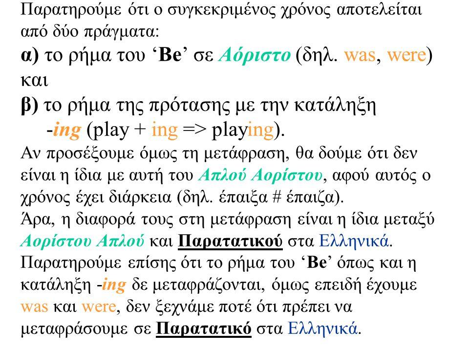 Παρατηρούμε ότι ο συγκεκριμένος χρόνος αποτελείται από δύο πράγματα: α) το ρήμα του 'Be' σε Αόριστο (δηλ. was, were) και β) το ρήμα της πρότασης με τη