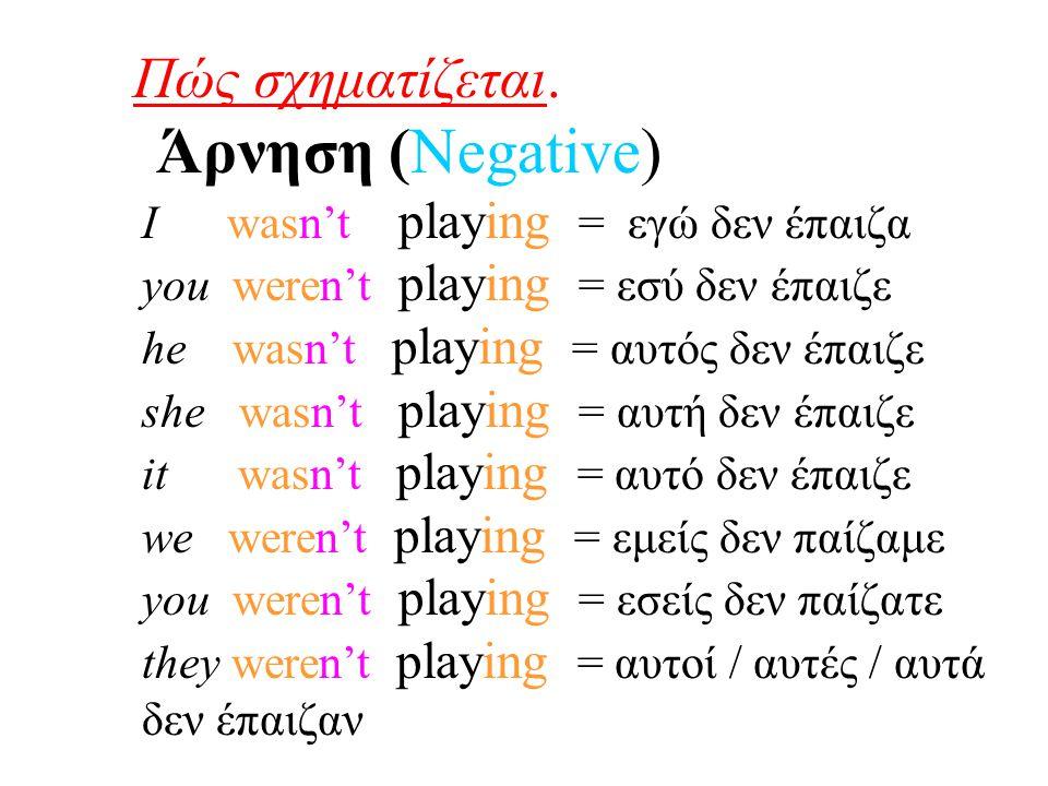 Πώς σχηματίζεται. Άρνηση (Negative) I wasn't playing = εγώ δεν έπαιζα you weren't playing = εσύ δεν έπαιζε he wasn't playing = αυτός δεν έπαιζε she wa