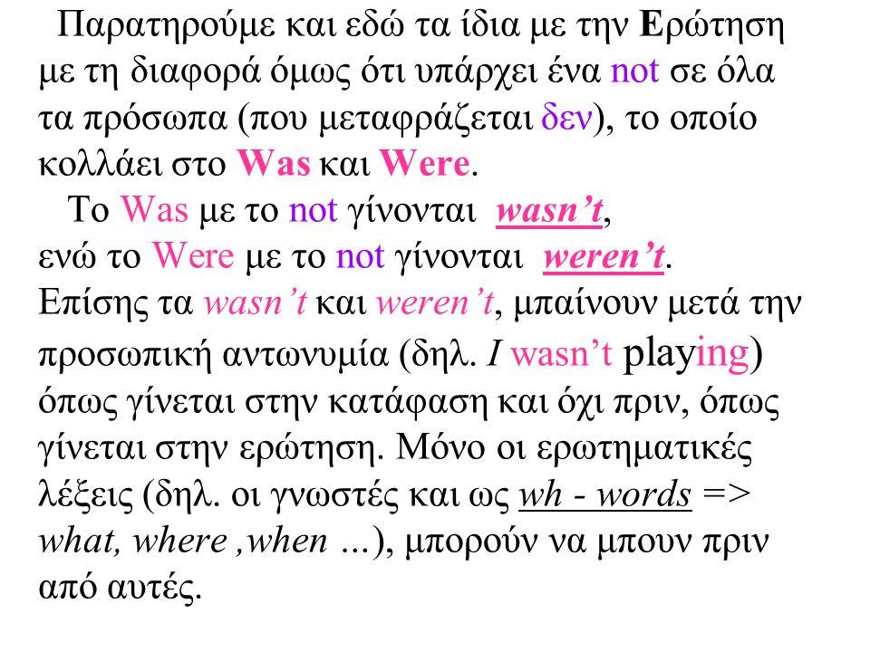 Παρατηρούμε και εδώ τα ίδια με την Ερώτηση με τη διαφορά όμως ότι υπάρχει ένα not σε όλα τα πρόσωπα (που μεταφράζεται δεν), το οποίο κολλάει στο Was κ